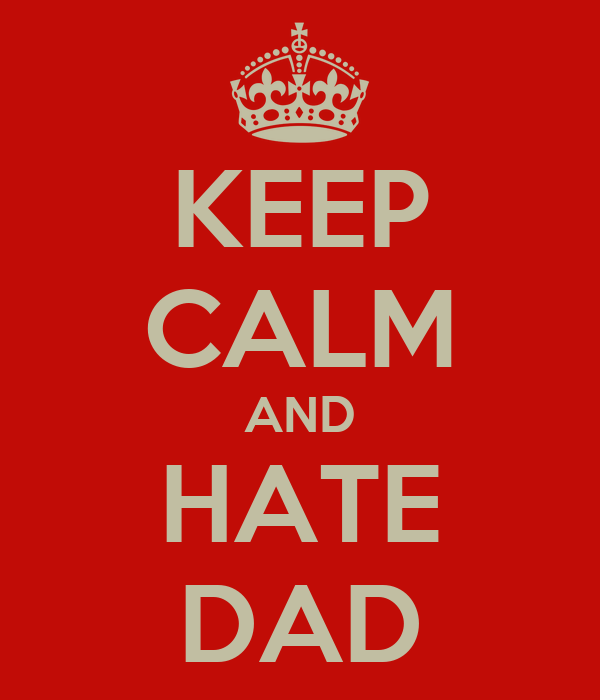 KEEP CALM AND HATE DAD