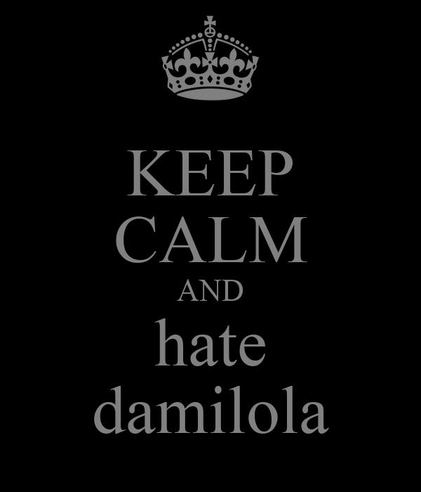 KEEP CALM AND hate damilola
