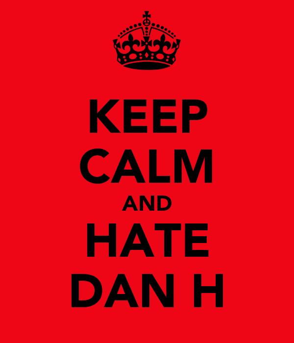 KEEP CALM AND HATE DAN H