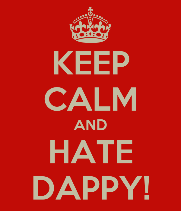 KEEP CALM AND HATE DAPPY!