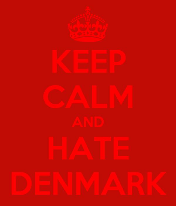 KEEP CALM AND HATE DENMARK