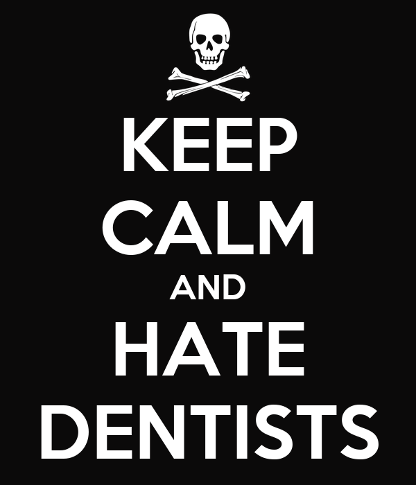 KEEP CALM AND HATE DENTISTS