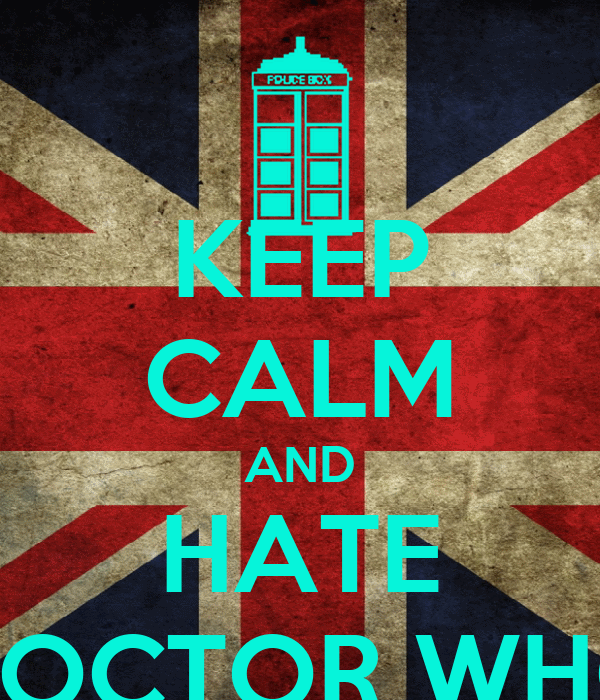 KEEP CALM AND HATE DOCTOR WHO
