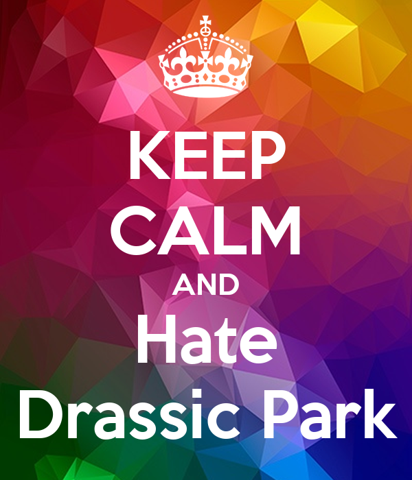 KEEP CALM AND Hate Drassic Park