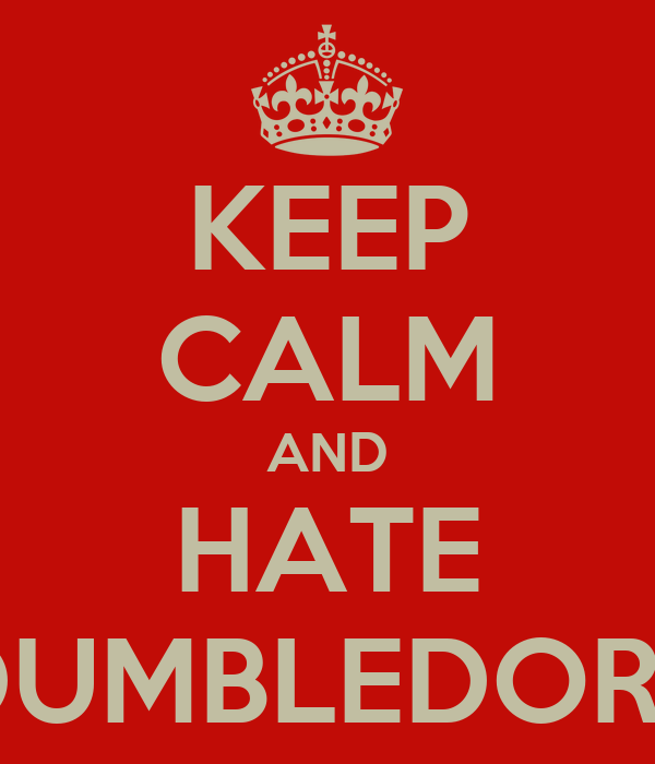KEEP CALM AND HATE DUMBLEDORE