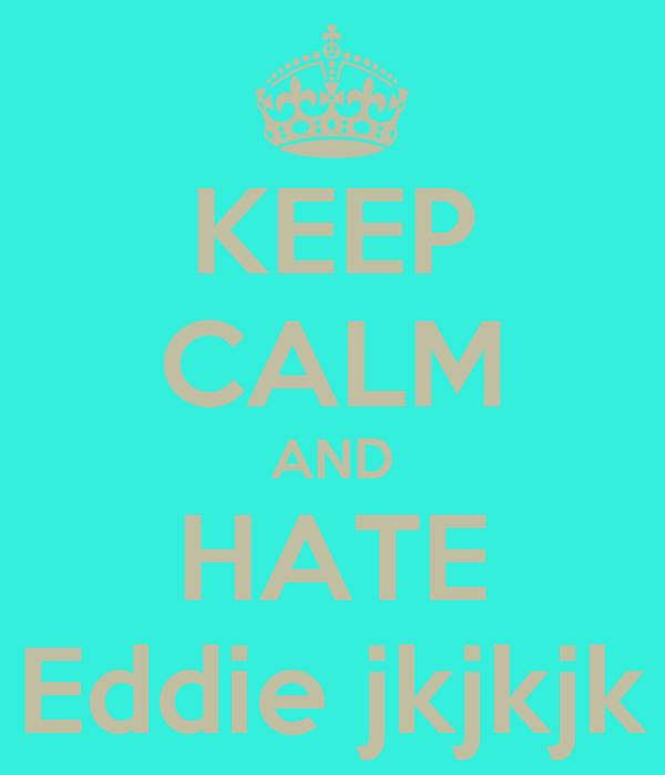KEEP CALM AND HATE Eddie jkjkjk