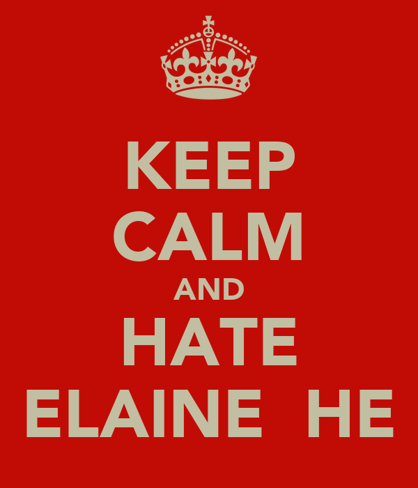 KEEP CALM AND HATE ELAINE  HE