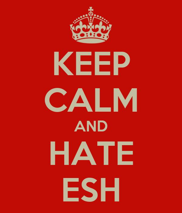 KEEP CALM AND HATE ESH