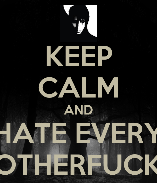KEEP CALM AND HATE EVERY  MOTHERFUCKER