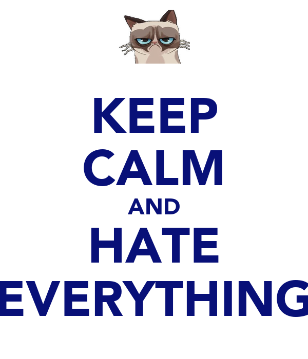 KEEP CALM AND HATE EVERYTHING