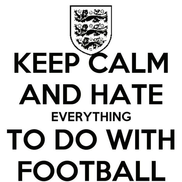 KEEP CALM AND HATE EVERYTHING TO DO WITH FOOTBALL