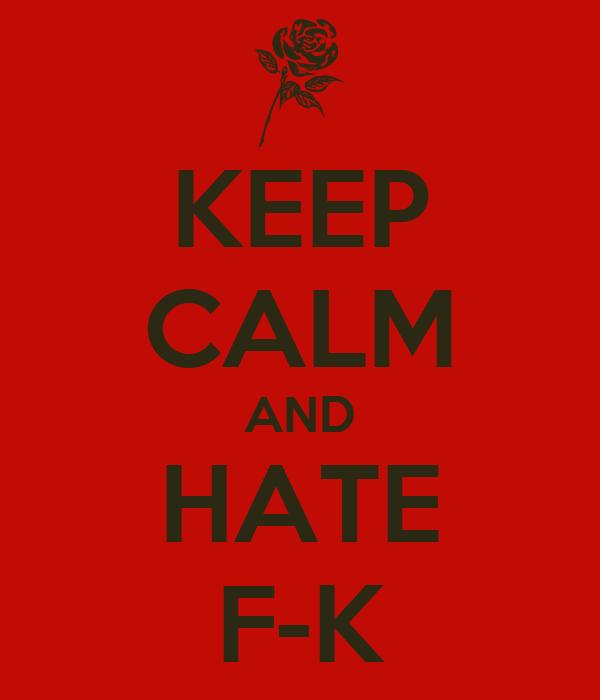 KEEP CALM AND HATE F-K