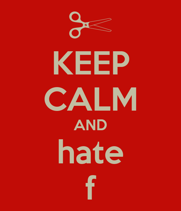 KEEP CALM AND hate f