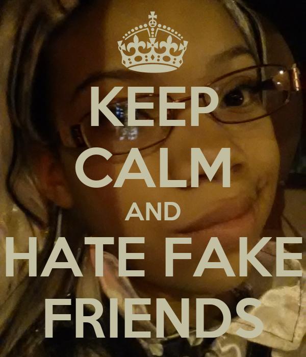 KEEP CALM AND HATE FAKE FRIENDS