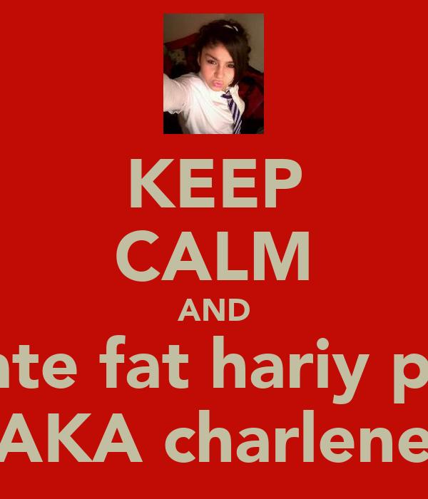 KEEP CALM AND hate fat hariy ppl AKA charlene