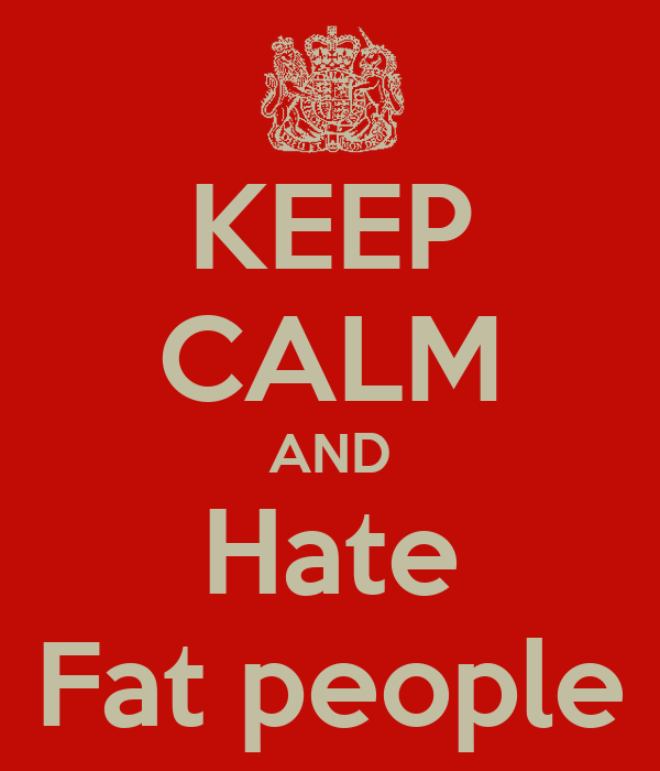 KEEP CALM AND Hate Fat people