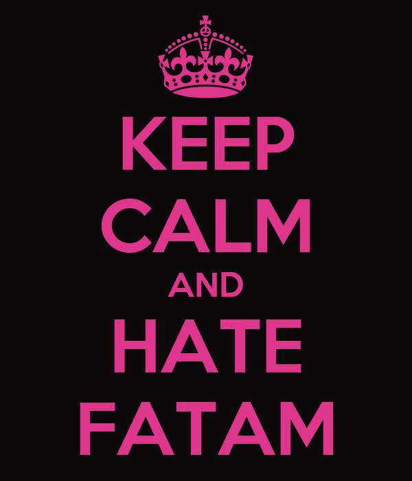 KEEP CALM AND HATE FATAM