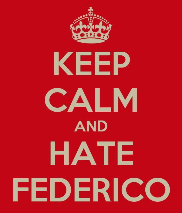 KEEP CALM AND HATE FEDERICO