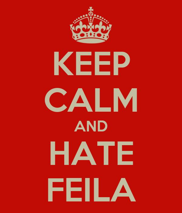 KEEP CALM AND HATE FEILA