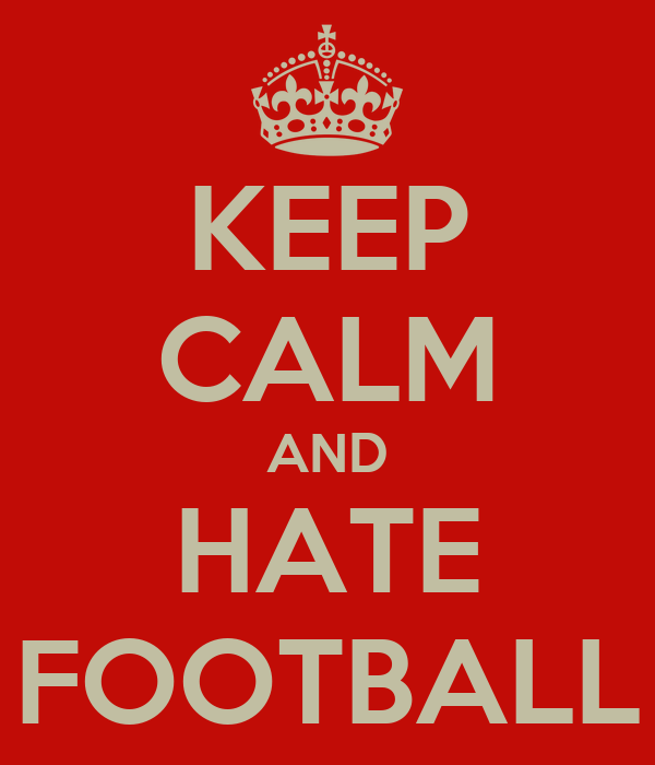 KEEP CALM AND HATE FOOTBALL