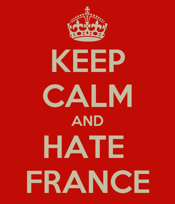 KEEP CALM AND HATE  FRANCE