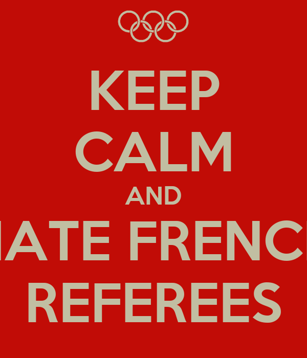 KEEP CALM AND HATE FRENCH REFEREES