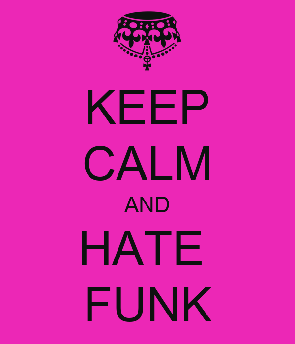 KEEP CALM AND HATE  FUNK