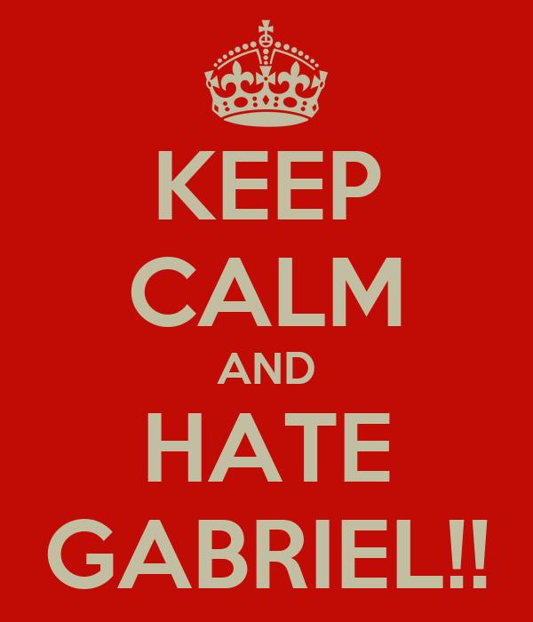 KEEP CALM AND HATE GABRIEL!!