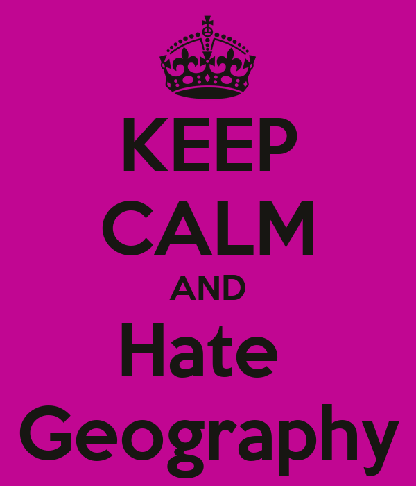 KEEP CALM AND Hate  Geography