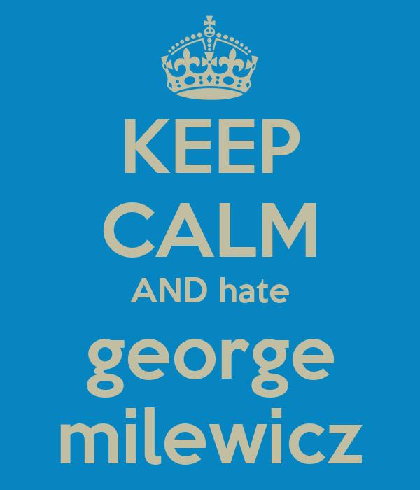 KEEP CALM AND hate george milewicz