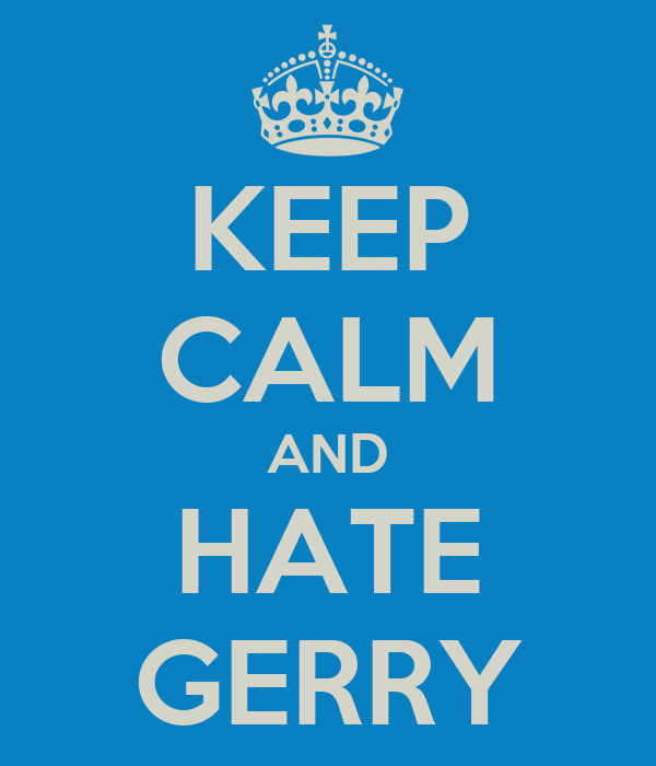 KEEP CALM AND HATE GERRY