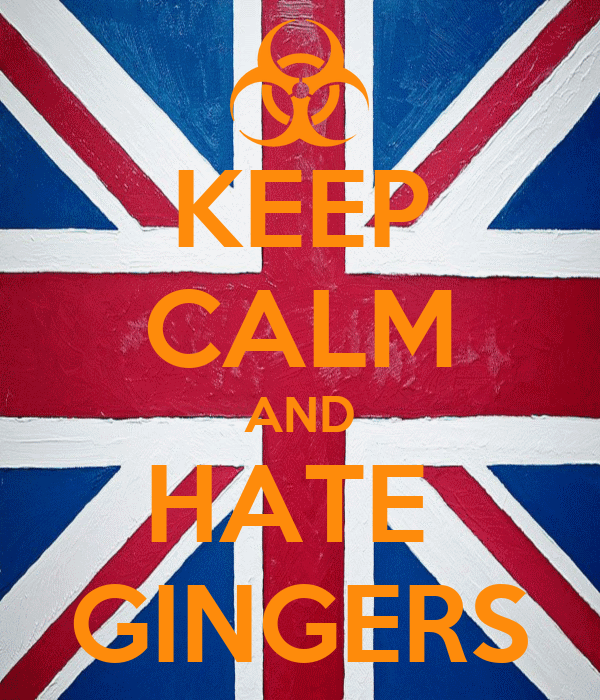 KEEP CALM AND HATE  GINGERS