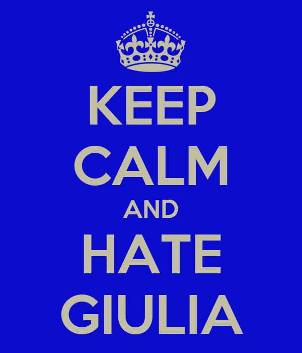 KEEP CALM AND HATE GIULIA