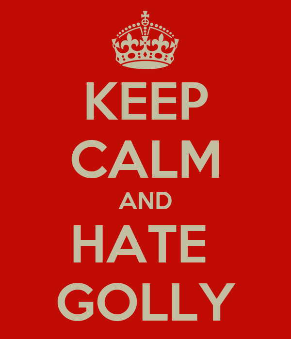 KEEP CALM AND HATE  GOLLY