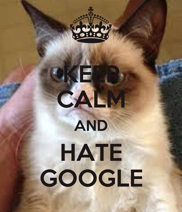 KEEP CALM AND HATE GOOGLE