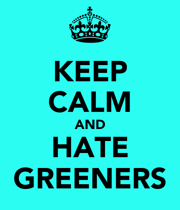 KEEP CALM AND HATE GREENERS