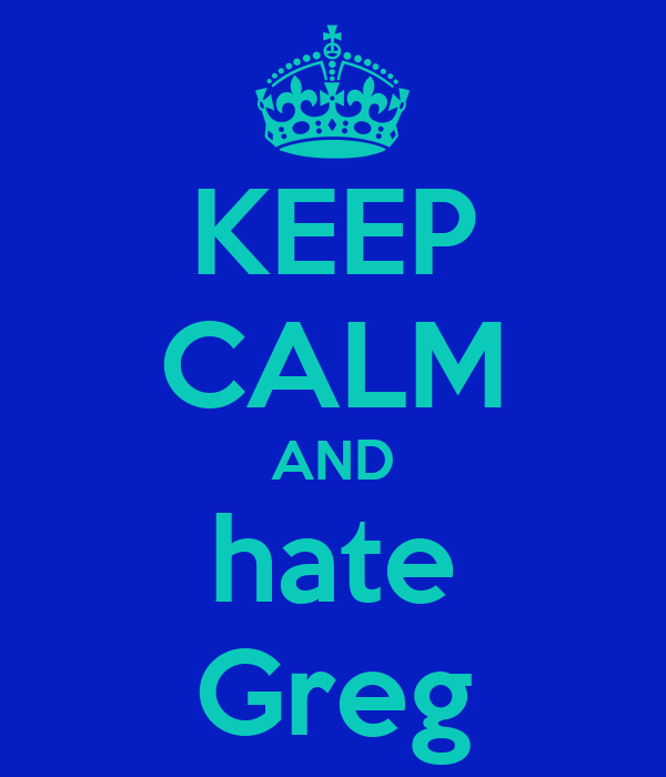 KEEP CALM AND hate Greg