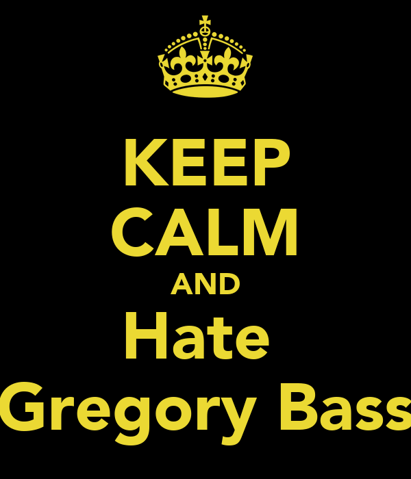 KEEP CALM AND Hate  Gregory Bass