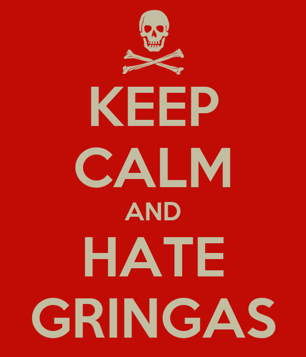 KEEP CALM AND HATE GRINGAS