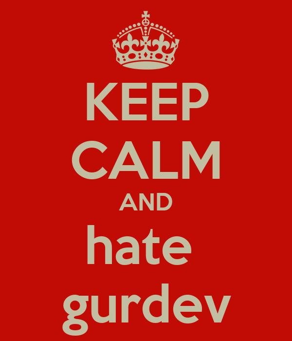 KEEP CALM AND hate  gurdev