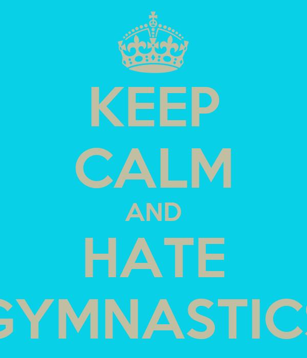 KEEP CALM AND HATE GYMNASTICS