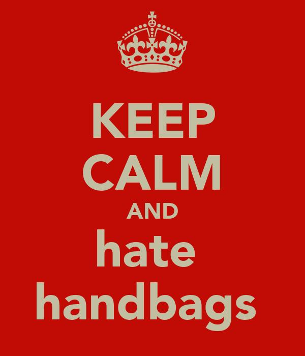 KEEP CALM AND hate  handbags