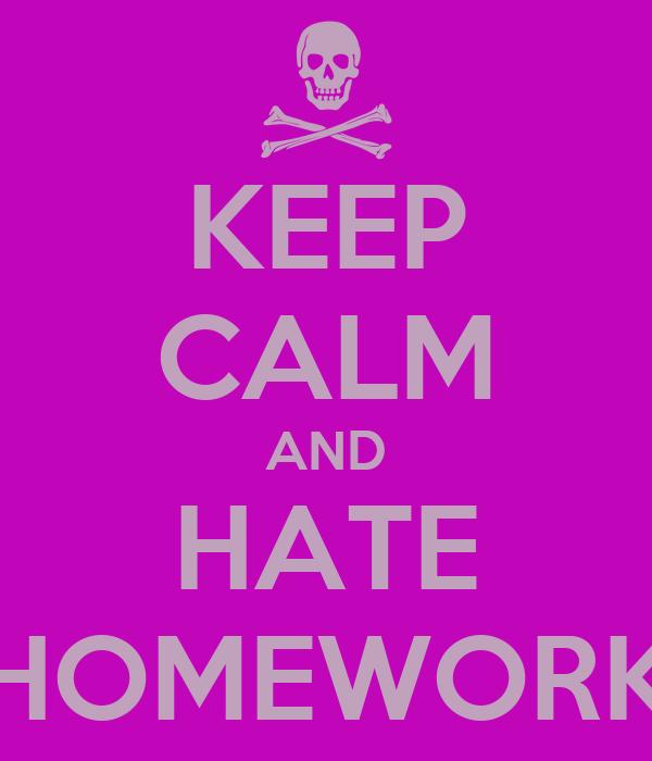 KEEP CALM AND HATE HOMEWORK
