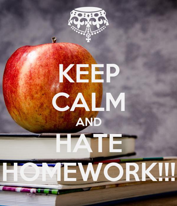 KEEP CALM AND HATE HOMEWORK!!!