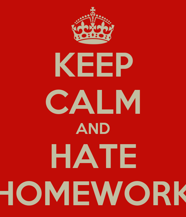 KEEP CALM AND HATE HOMEWORK