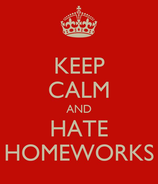 KEEP CALM AND HATE HOMEWORKS