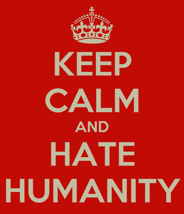 KEEP CALM AND HATE HUMANITY