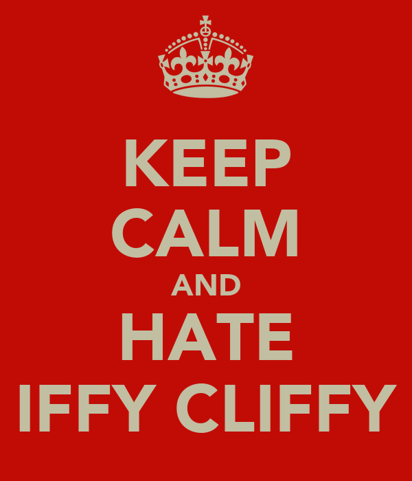 KEEP CALM AND HATE IFFY CLIFFY
