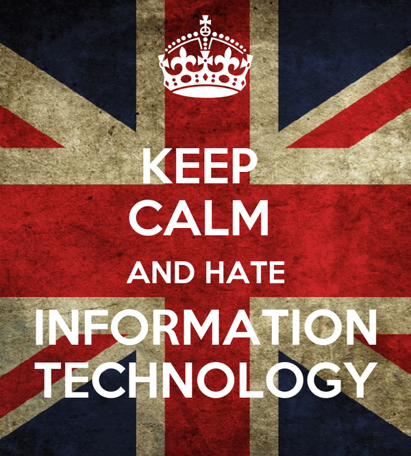 KEEP  CALM  AND HATE INFORMATION TECHNOLOGY