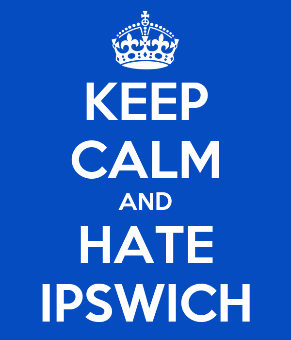 KEEP CALM AND HATE IPSWICH